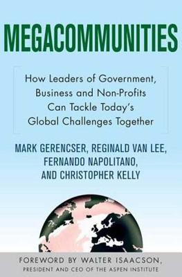Megacommunities: How Leaders of Government, Business and Non-Profits Can Tackle Today's Global Challenges Together - Van Lee, Reginald, and Napolitano, Fernando, and Kelly, Christopher, Dr.