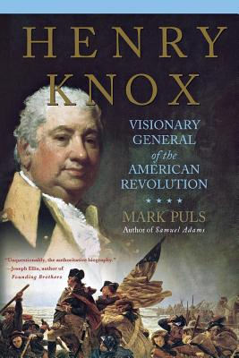 Henry Knox: Visionary General of the American Revolution - Puls, Mark