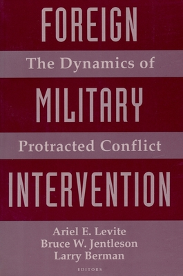 Foreign Military Intervention: The Dynamics of Protracted Conflict - Levite, Ariel E, Professor (Editor), and Jentleson, Bruce W (Editor), and Berman, Larry (Editor)