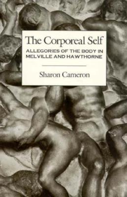 The Corporeal Self: Allegories of the Body in Melville and Hawthorne - Cameron, Sharon, Professor