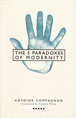 Five Paradoxes of Modernity - Compagnon, Antoine, Professor, and Philip, Franklin (Translated by)