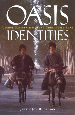 Oasis Identities: Uyghur Nationalism Along China's Silk Road - Rudelson, Justin, and Ben-Adam, Justin