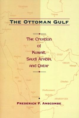 The Ottoman Gulf: The Creation of Kuwait, Saudi Arabia, and Qatar, 1870-1914 - Anscombe, Frederick F, Professor