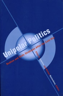 Unipolar Politics: Realism and State Strategies After the Cold War - Kapstein, Ethan B, Professor (Editor), and Mastanduno, Michael, Professor (Editor)