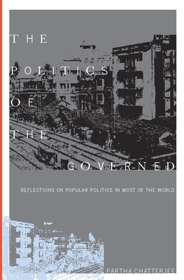 The Politics of the Governed: Reflections on Popular Politics in Most of the World - Chatterjee, Partha