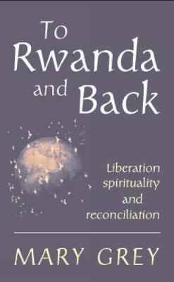 To Rwanda and Back: Liberation Spirituality and Reconciliation - Grey, Mary