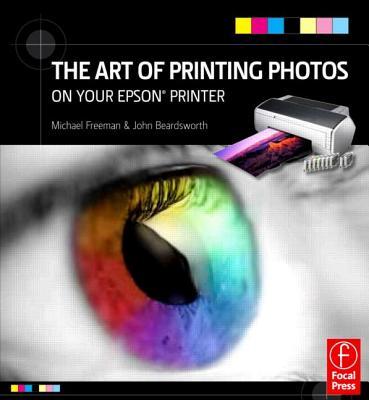 The Art of Printing Photos on Your Epson Printer - Freeman, Michael, and Beardsworth, John