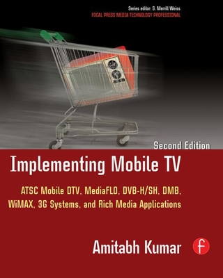 Implementing Mobile TV: ATSC Mobile DTV, Mediaflo, Dvb-H/Sh, Dmb, Wimax, 3g Systems, and Rich Media Applications - Kumar, Amitabh