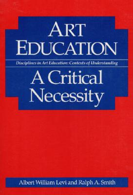 Art Education: A Critical Necessity - Levi, Albert William, and Smith, Ralph A