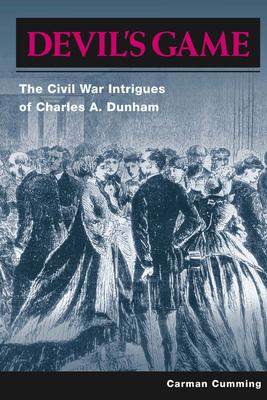 Devil's Game: The Civil War Intrigues of Charles A. Dunham - Cumming, Carman