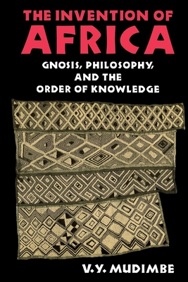 Invention of Africa: Gnosis, Philosophy, and the Order of Knowledge - Mudimbe, V Y