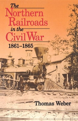 Northern Railroads of the Civil War, 1861-1865 - Weber, Thomas