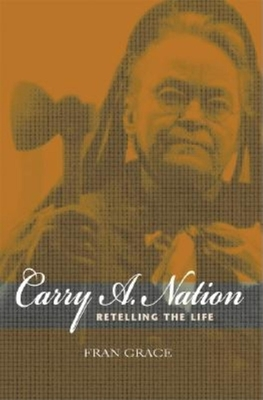 Carry A. Nation: Retelling the Life - Grace, Fran, Professor