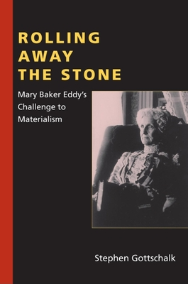 Rolling Away the Stone: Mary Baker Eddy's Challenge to Materialism - Gottschalk, Stephen