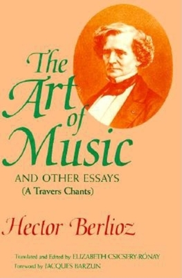 The Art of Music and Other Essays: (A Travers Chants) - Berlioz, Hector, and Csicsery-Ronay, Elizabeth (Editor), and Barzun, Jacques (Foreword by)