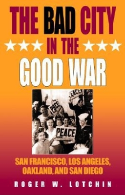 Bad City in the Good War: San Francisco, Los Angeles, Oakland, and San Diego - Lotchin, Roger W
