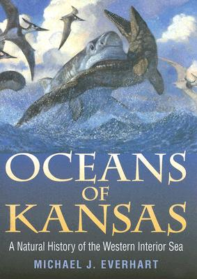 Oceans of Kansas: A Natural History of the Western Interior Sea - Everhart, Michael J