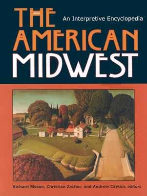 The American Midwest: An Interpretive Encyclopedia - Sisson, Richard (Editor), and Cayton, Andrew (Editor), and Zacher, Chris (Editor)