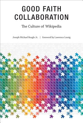 Good Faith Collaboration: The Culture of Wikipedia - Reagle, Joseph Michael, Jr., and Lessig, Lawrence (Foreword by)
