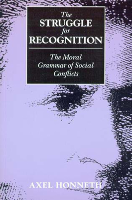 The Struggle for Recognition: The Moral Grammar of Social Conflicts - Honneth, Axel, and Anderson, Joel (Translated by)