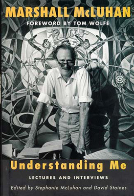 Understanding Me: Lectures and Interviews - McLuhan, Marshall, and McLuhan, Stephanie (Editor), and Staines, David (Editor)