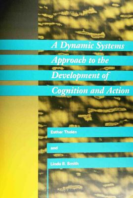 A Dynamic Systems Approach to the Development of Cognition and Action - Thelen, Esther, and Smith, Linda B