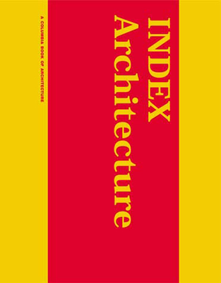 Index Architecture: A Columbia Architecture Book - Tschumi, Bernard (Editor), and Berman, Matthew (Editor), and Kim, Jane (Contributions by)