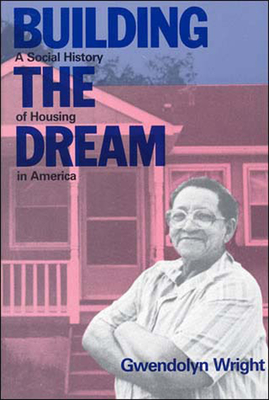 Building the Dream: A Social History of Housing in America - Wright, Gwendolyn