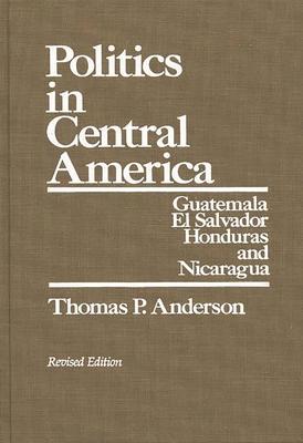 Politics in Central America: Guatemala, El Salvador, Honduras, and Nicaragua; Revised Edition - Anderson, Thomas P
