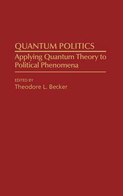 Quantum Politics: Applying Quantum Theory to Political Phenomena - Becker, Ted, and Becker, Theodore L (Editor)