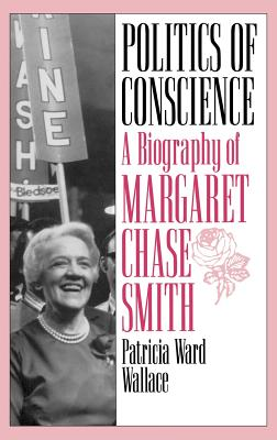 Politics of Conscience: A Biography of Margaret Chase Smith - Wallace, Patricia Ward