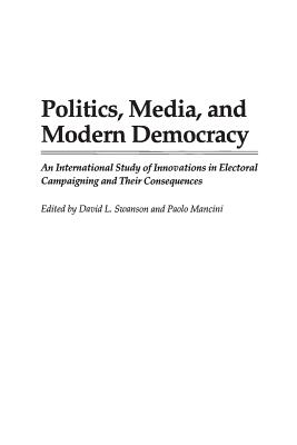 Politics, Media, and Modern Democracy: An International Study of Innovations in Electoral Campaigning and Their Consequences - Swanson, David L, Mr. (Editor), and Mancini, Paolo (Editor)