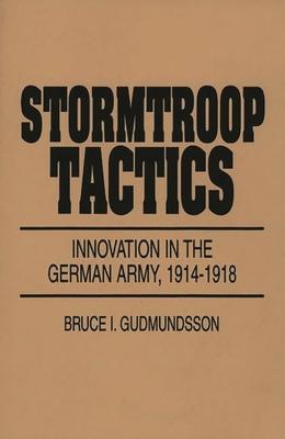 Stormtroop Tactics: Innovation in the German Army, 1914-1918 - Gudmundsson, Bruce I