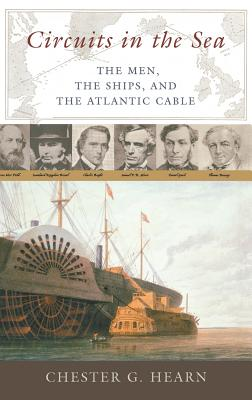 Circuits in the Sea: The Men, the Ships, and the Atlantic Cable - Hearn, Chester G