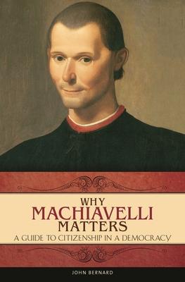 Why Machiavelli Matters: A Guide to Citizenship in a Democracy - Bernard, John