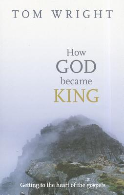 How God Became King: Getting to the Heart of the Gospels - Wright, Tom