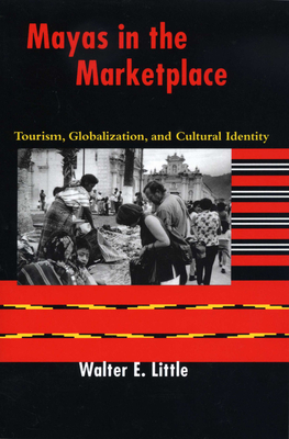 Mayas in the Marketplace: Tourism, Globalization, and Cultural Identity - Little, Walter E
