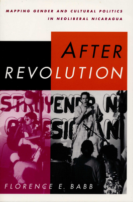 After Revolution: Mapping Gender and Cultural Politics in Neoliberal Nicaragua - Babb, Florence E