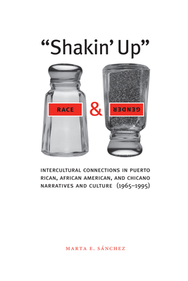 Shakin' Up Race and Gender: Intercultural Connections in Puerto Rican, African American, and Chicano Narratives and Culture (1965-1995) - Sanchez, Marta E