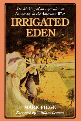 Irrigated Eden: The Making of an Agricultural Landscape in the American West - Fiege, Mark, and Cronon, William (Foreword by)
