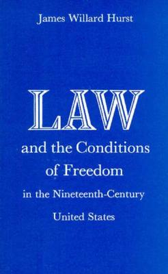 Law and the Conditions of Freedom in the Nineteenth-Century United States - Hurst, J Willard, Professor, and Hurst, James Willard