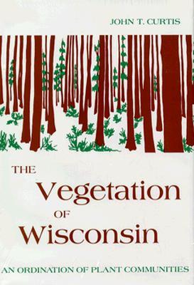 The Vegetation of Wisconsin: An Ordination of Plant Communities - Curtis, John T, Ph.D.