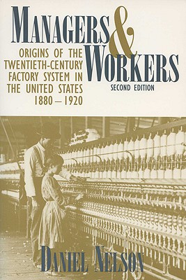 Managers and Workers: Origins of the Twentieth-Century Factory System in the United States, 1880-1920 - Nelson, Daniel, Professor