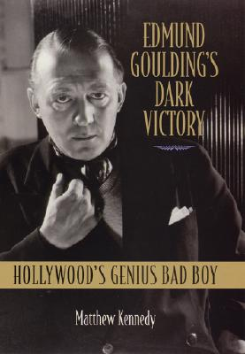 Edmund Goulding's Dark Victory: Hollywood's Genius Bad Boy - Kennedy, Matthew, and Brownlow, Kevin (Foreword by)