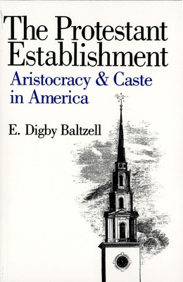 The Protestant Establishment: Aristocracy and Caste in America - Baltzell, E Digby