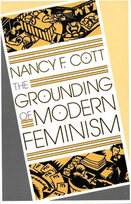 The Grounding of Modern Feminism - Cott, Nancy F