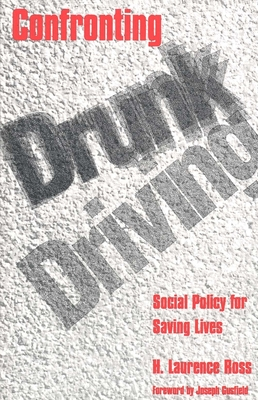 Confronting Drunk Driving: Social Policy for Saving Lives - Ross, H Laurence, Professor, and Ross, Hugh Lawrence, and Gusfield, Joseph (Foreword by)