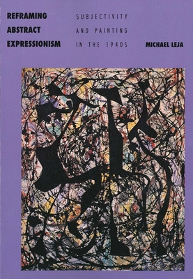 Reframing Abstract Expressionism: Subjectivity and Painting in the 1940s - Leja, Michael, Professor