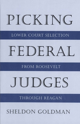 Picking Federal Judges: Lower Court Selection from Roosevelt Through Reagan - Goldman, Sheldon, Professor