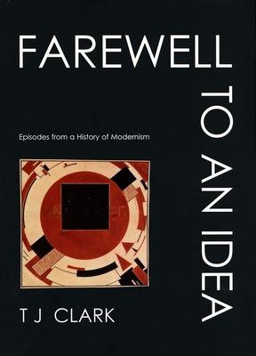 Farewell to an Idea: Episodes from a History of Modernism - Clark, T J, Professor, and Clark, Timothy J